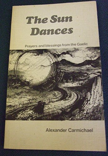 Sun Dances: Prayers and Blessings from the: Carmichael, Alexander