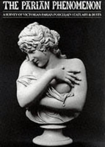 The Parian Phenomenon: A Survey of Victorian Parian Porcelain Statuary & Busts (0903685221) by Paul Atterbury