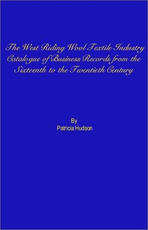 The West Riding Wool Textile Industry: A Catalogue of Business Records from the Sixteenth to the ...