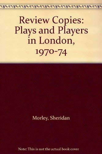 Review Copies Plays and Players in London, 1970-74: Morley, Sheridan