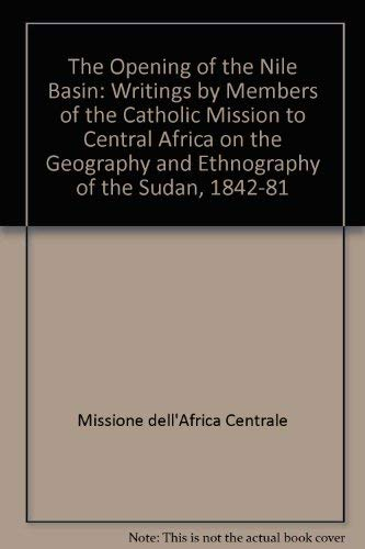9780903983297: The Opening of the Nile Basin: Writings by Members of the Catholic Mission to Central Africa on the Geography and Ethnography of the Sudan, 1842-81