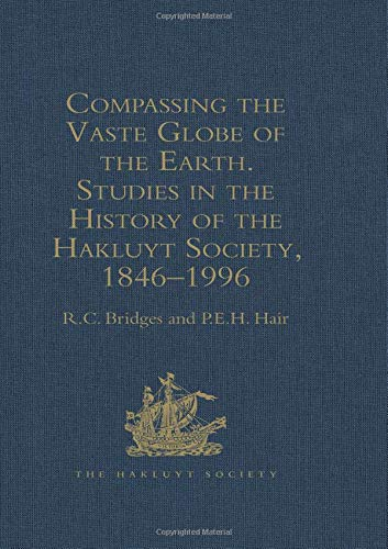 Compassing the Vaste Globe of the Earth Studies in the History of the Hakluyt Society 1846-1996 w...