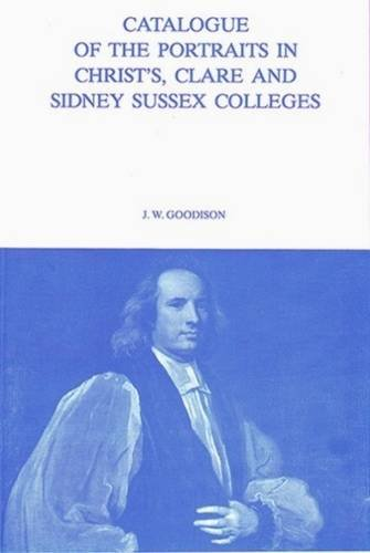 Catalogue of The Portraits in Christ's, Clare and Sidney Sussex Colleges. Volume 7.: Goodison,...