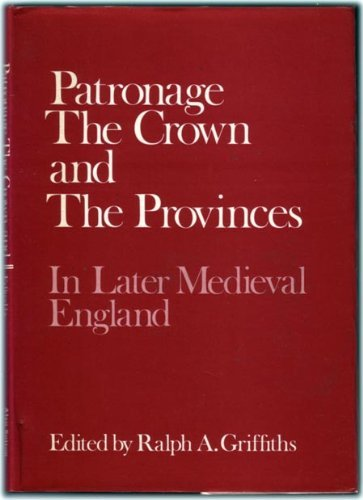PATRONAGE THE CROWN AND THE PROVINCES IN LATER MEDIEVAL ENGLAND