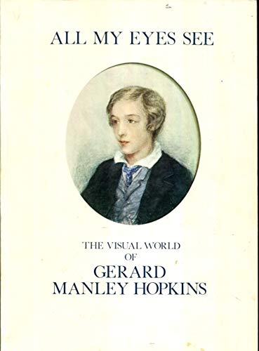 9780904461060: All My Eyes See: The Visual World of Gerard Manley Hopkins