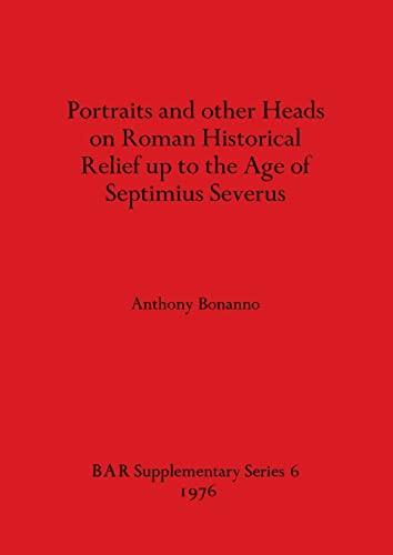 PORTRAITS AND OTHER HEADS ON ROMAN HISTORICAL RELIEF UP TO THE AGE OF SEPTIMIUS SEVERUS [Roman Re...