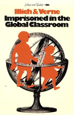 Imprisoned in the Global Classroom: Illich, Ivan D.; Verne, Etienne