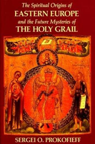 The Spiritual Origins of Eastern Europe: And the Future Mysteries of the Holy Grail: Sergei O. ...
