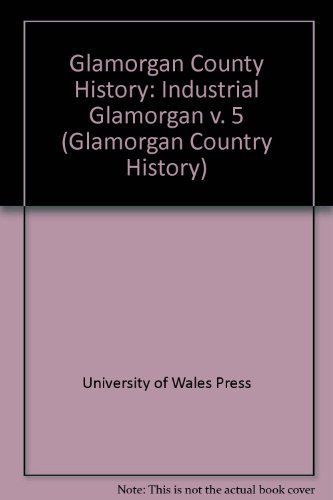Glamorgan County History Volume 5: Industrial Glamorgan (Glamorgan country history): University of ...