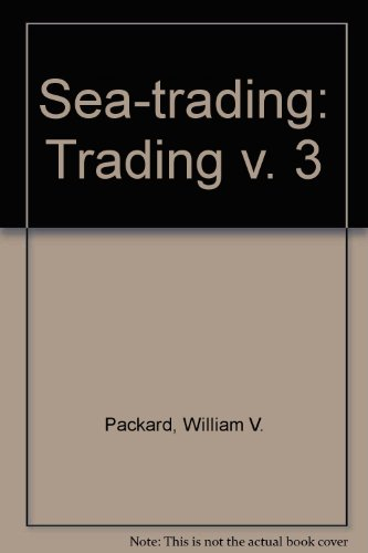 Sea-trading: Volume 3, Trading: Packard, William V.