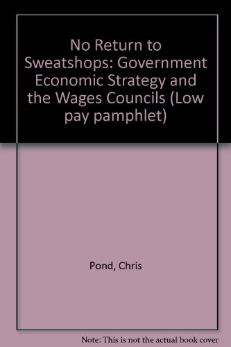 No Return to Sweatshops: Government Economic Strategy and the Wages Councils (0905211235) by Pond, Chris