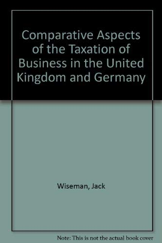 Comparative Aspects of the Taxation of Business in the United Kingdom and Germany: Jack Wiseman