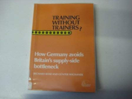 Training Without Trainers : How Germany Avoids Britain's Supply-Side Bottleneck: Rose, Richard...