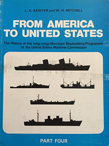 9780905617381: From America to United States: In Four Parts: The History of the Merchant Ship Types Built in the United States of America under the Long-Range Programme of the Maritime Commission Part Four