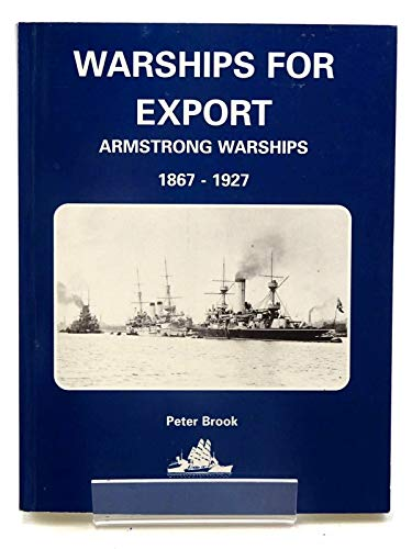 WARSHIPS FOR EXPORT: Armstrong Warships, 1867-1927.: Brook, Peter.