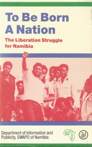 To Be Born a Nation. The Liberation Struggle for Namibia