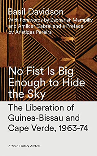 9780905762937: No Fist Is Big Enough to Hide the Sky: The Liberation of Guinea Bissau and Cape Verde : Aspects of an African Revolution