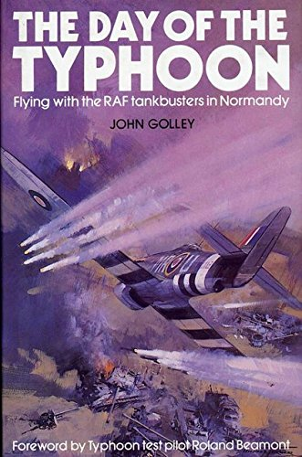 The Day of the Typhoon: Flying with the RAF Tankbusters in Normandy (090577857X) by Golley, John