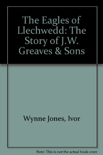 The Eagles of Llechwedd: The Story of J.W. Greaves & Sons (9780905935249) by Wynne Jones, Ivor