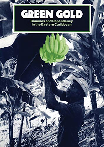 Green Gold : Bananas and Dependency in the Eastern Caribbean: Latin America Bureau Staff