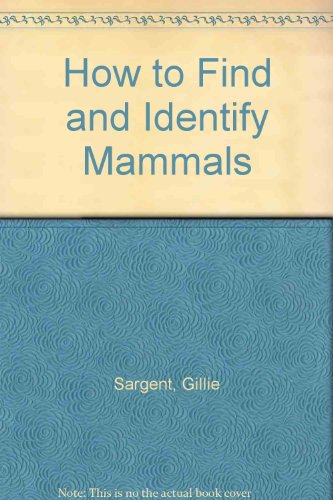 How to Find and Identify Mammals: Sargent, Gillie, Morris,