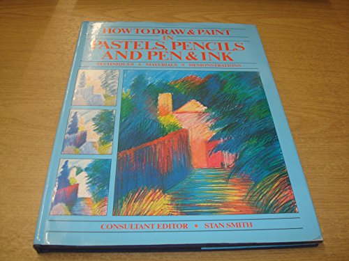 How to Draw & Paint in Pastels, Pencils and Pen & Ink: Smith, Stan (Consultant Ed.)