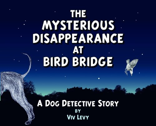 The Mysterious Disappearance at Bird Bridge: A Dog Detective Story: Levy, Viv