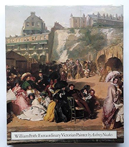 William Frith Extraordinary Victorian Painter: Aubrey Noakes