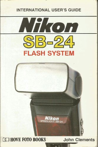 User's Guide to Nikon Flash Systems: Featuring SB24: Clements, John