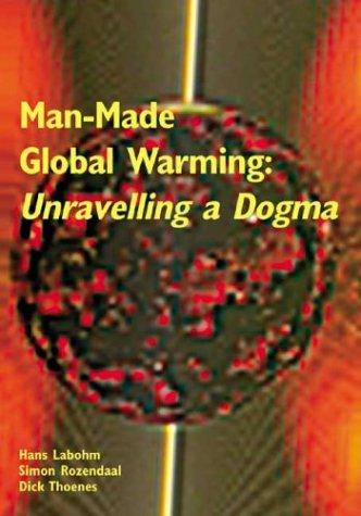 Man-Made Global Warming: Unravelling a Dogma: Hans Labohm, Simon Rozendaal & Dick Thoenes