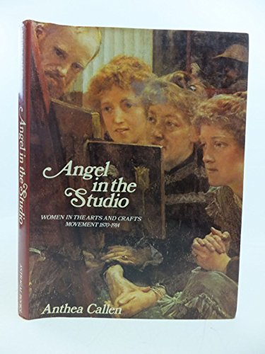 Angel in the Studio . Women in the arts and crafts movement, 1870-1914: Callen, Anthea