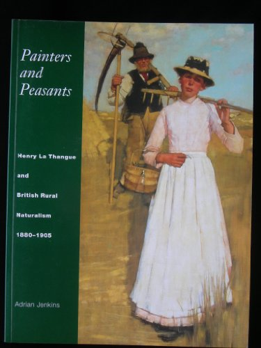Painters and Peasants: Henry La Thangue and British Rural Naturalism 1880-1905: Jenkins, Adrian.