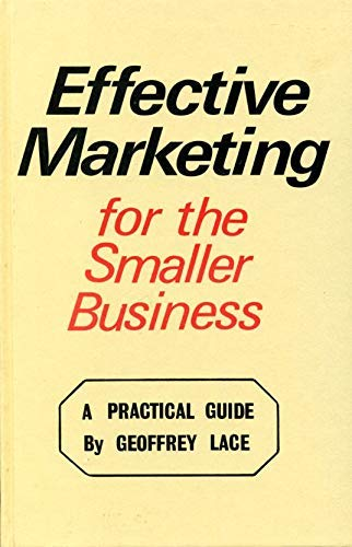 Effective Marketing for the Smaller Business: A Practical Guide: Lace, Geoffrey