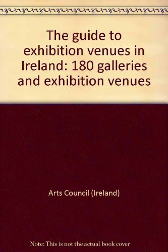 The Guide to Exhibition Venues in Ireland: 180 galleries and exhibition venues: Arts Council (...
