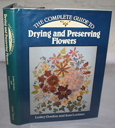 Complete Guide to Drying Flowers: Lorimer, J., Gordon, Lesley