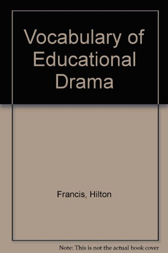 The vocabulary of educational drama: A glossary of terms having special usage and significance: ...