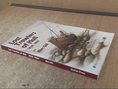 Lost Trawlers of Hull: Nine Hundred Losses Between 1835-1987 (0907033776) by Gill, Alec