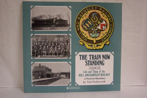The Train Now Standing Volume 1: Life and Times of the Hull And Barnsley Railway, A Pictorial Mis...