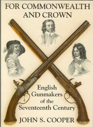 FOR COMMONWEALTH AND CROWN: ENGLISH GUNMAKERS OF THE SEVENTEENTH CENTURY. By John S. Cooper.: ...