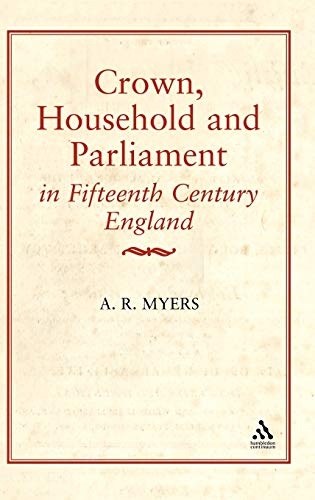 Crown, Household and Parliament in Fifteenth Century England (History): A. R. Myers