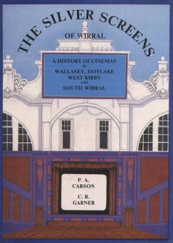 The Silver Screens of Wirral A History of Cinemas in Birkenhead and Bebington: Carson, PA Garner CR