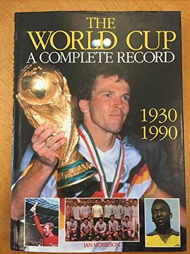 The World Cup: A Complete Record, 1930-90: Morrison, Ian