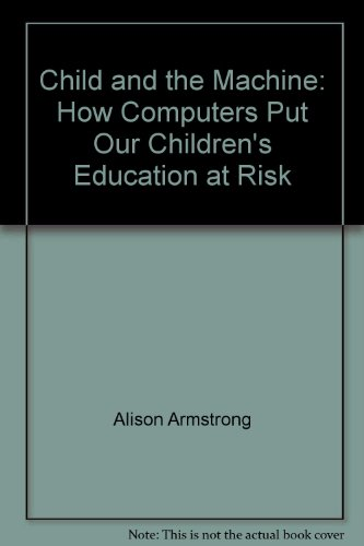 The child and the machine: How computers put our children's education at risk (9780908011537) by Alison Armstrong