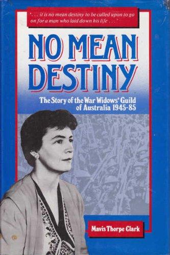 No Mean Destiny: Story of the War Widows' Guild of Australia, 1945-85: Clark, Mavis Thorpe