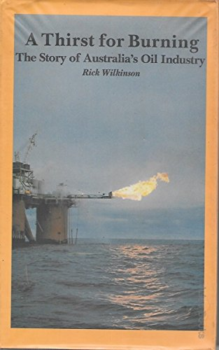 A Thirst for Burning: The Story of Australia's Oil Industry: Wilkinson, Rick