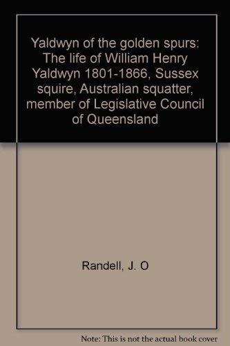 9780908218028: Yaldwyn of the golden spurs: The life of William Henry Yaldwyn 1801-1866, Sussex squire, Australian squatter, member of Legislative Council of Queensland