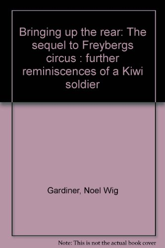 Bringing Up the Rear, the Sequel to Freyberg's Circus: Further Reminiscences of a Kiwi Soldier