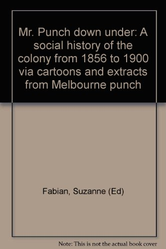 Mr. Punch down under a social history of the colony from 1856 to 1900 via cartoons and extracts f...