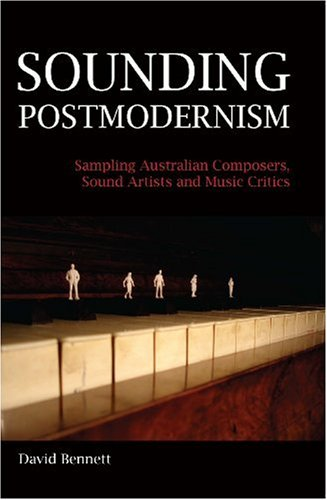 Sounding Postmodernism: Sampling Australian Composers, Sound Artists and Music Critics (9780909168643) by David Bennett