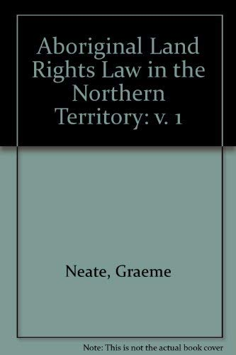 Aboriginal Land Rights Law in the Northern Territory: v. 1: Neate, Graeme